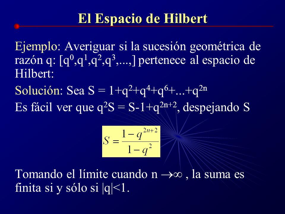 El Espacio de Hilbert Ejemplo: Averiguar si la sucesión geométrica de razón q: [q0,q1,q2,q3,...,] pertenece al espacio de Hilbert: